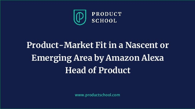 www.productschool.com Product-Market Fit in a Nascent or Emerging Area by Amazon Alexa Head of Product