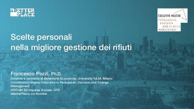 Scelte personali nella migliore gestione dei rifiuti Francesco Pozzi, Ph.D. Docente a contratto di Behavioral Economics, Un...