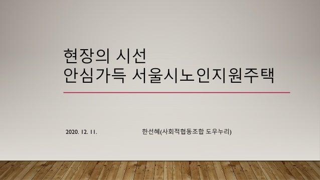 현장의 시선 안심가득 서울시노인지원주택 2020. 12. 11. 한선혜(사회적협동조합 도우누리)