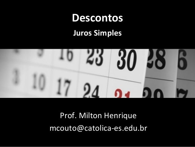 Descontos Juros Simples  Prof. Milton Henrique mcouto@catolica-es.edu.br