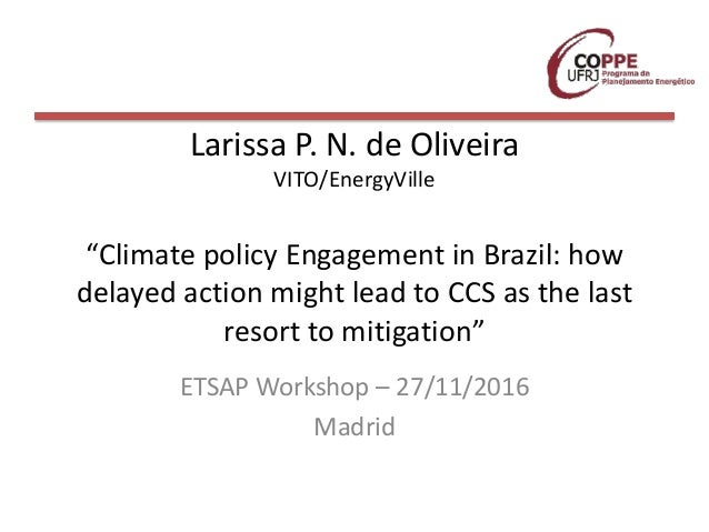"Larissa P. N. de Oliveira VITO/EnergyVille ""Climate policy Engagement in Brazil: how delayed action might lead to CCS as t..."