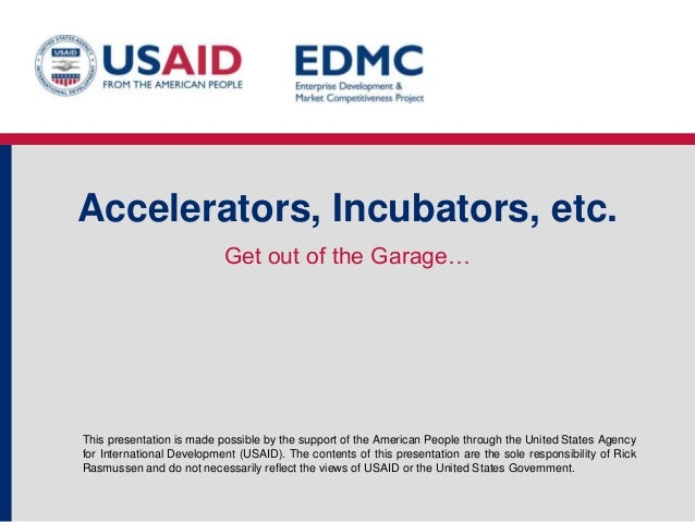 Accelerators, Incubators, etc. Get out of the Garage…  This presentation is made possible by the support of the American P...