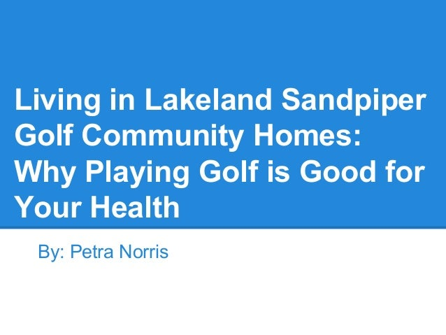 Living in Lakeland Sandpiper Golf Community Homes: Why Playing Golf is Good for Your Health By: Petra Norris