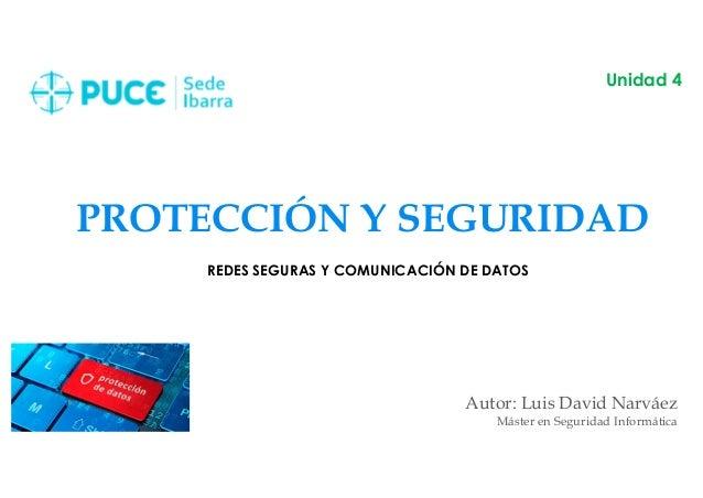 PROTECCIÓN Y SEGURIDAD Autor: Luis David Narváez Máster en Seguridad Informática Unidad 4 REDES SEGURAS Y COMUNICACIÓN DE ...