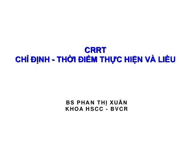 BS PHAN THỊ XUÂN KHOA HSCC - BVCR CRRT CHỈ ĐỊNH - THỜI ĐIỂM THỰC HIỆN VÀ LIỀU