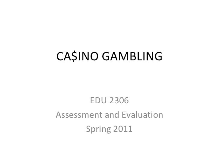 CA$INO GAMBLING EDU 2306 Assessment and Evaluation Spring 2011
