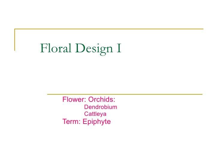 Floral Design I Flower: Orchids: Dendrobium Cattleya Term: Epiphyte