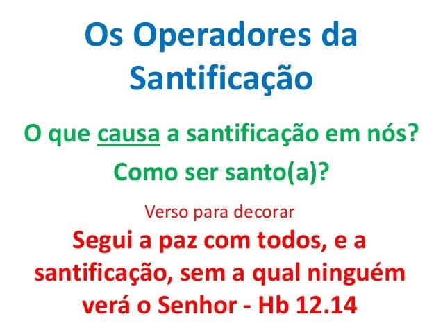 Os Operadores da Santificação O que causa a santificação em nós? Como ser santo(a)? Verso para decorar Segui a paz com tod...