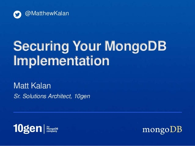 Sr. Solutions Architect, 10genMatt Kalan@MatthewKalanSecuring Your MongoDBImplementation
