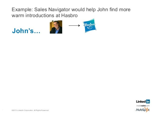 Example: Sales Navigator would help John find more warm introductions at Hasbro LSS 62©2013 LinkedIn Corporation. All Righ...