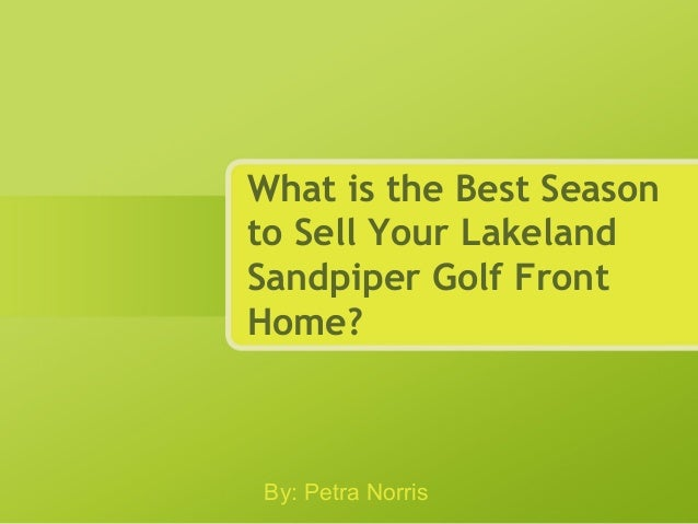 What is the Best Season to Sell Your Lakeland Sandpiper Golf Front Home? By: Petra Norris