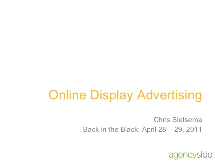 Online Display Advertising Chris Sietsema Back in the Black: April 28 – 29, 2011