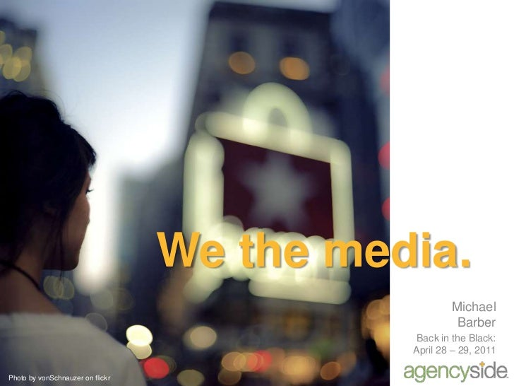 We the media.<br />Michael Barber<br />Back in the Black: April 28 – 29, 2011<br />Photo by vonSchnauzer on flickr<br />