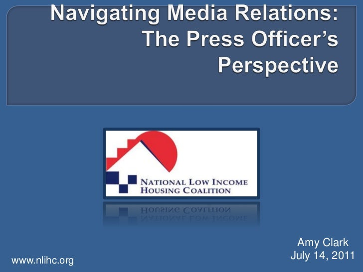 Navigating Media Relations: The Press Officer's Perspective<br />Amy Clark<br />July 14, 2011<br />www.nlihc.org <br />