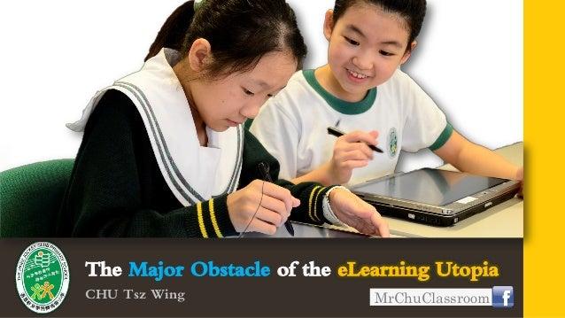The Major Obstacle of the eLearning UtopiaCHU Tsz Wing                 MrChuClassroom