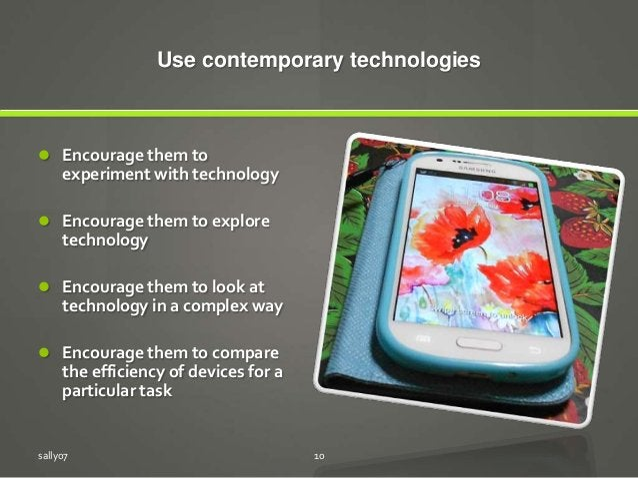 Use contemporary technologies  Encourage them to experiment with technology  Encourage them to explore technology  Enco...