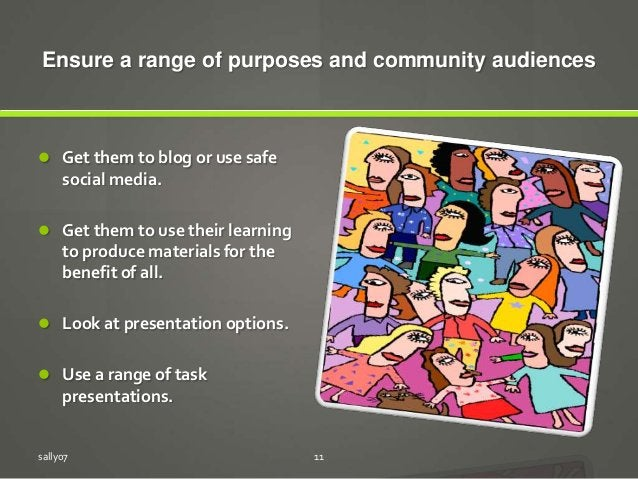 Ensure a range of purposes and community audiences  Get them to blog or use safe social media.  Get them to use their le...