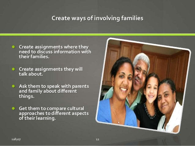 Create ways of involving families  Create assignments where they need to discuss information with their families.  Creat...