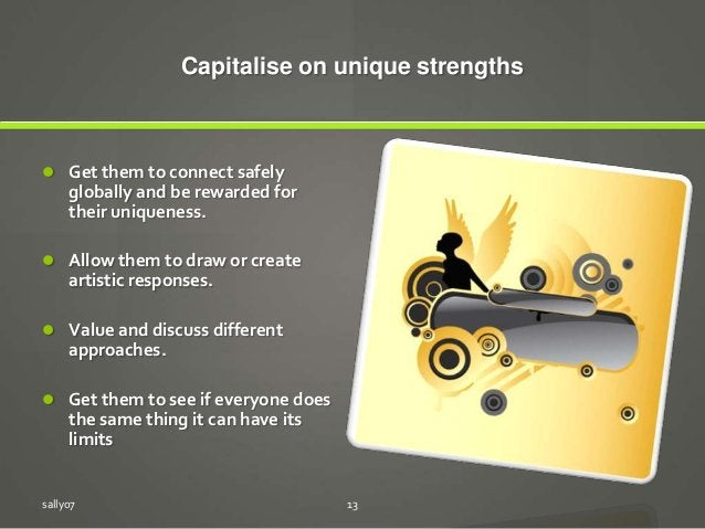 Capitalise on unique strengths  Get them to connect safely globally and be rewarded for their uniqueness.  Allow them to...