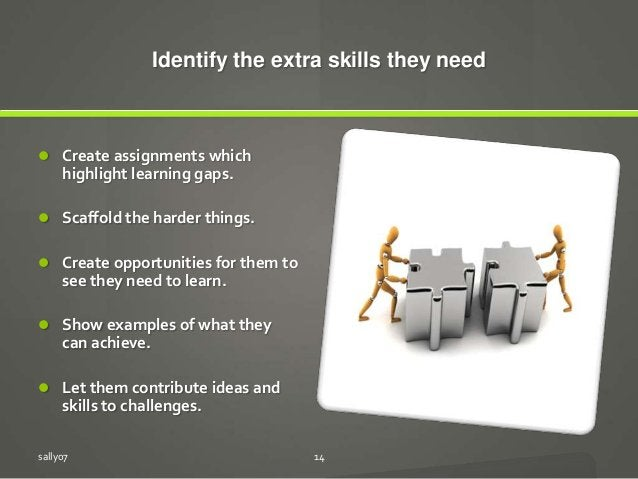 Identify the extra skills they need  Create assignments which highlight learning gaps.  Scaffold the harder things.  Cr...