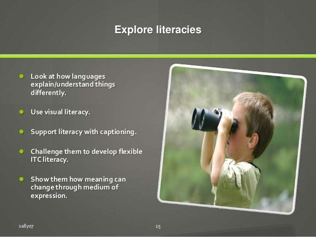 Explore literacies  Look at how languages explain/understand things differently.  Use visual literacy.  Support literac...