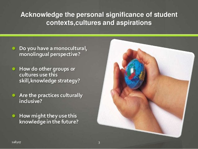 Acknowledge the personal significance of student contexts,cultures and aspirations  Do you have a monocultural, monolingu...