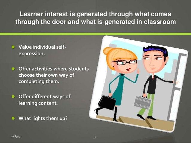 Learner interest is generated through what comes through the door and what is generated in classroom  Value individual se...