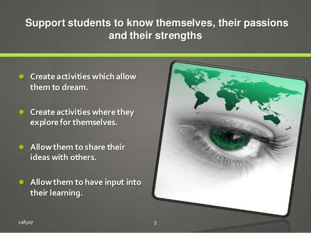 Support students to know themselves, their passions and their strengths  Create activities which allow them to dream.  C...
