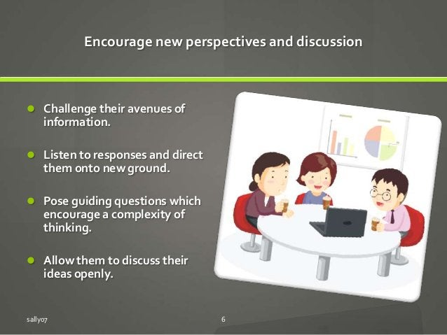 Encourage new perspectives and discussion  Challenge their avenues of information.  Listen to responses and direct them ...