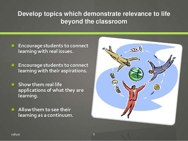Develop topics which demonstrate relevance to life beyond the classroom  Encourage students to connect learning with real...