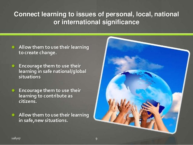Connect learning to issues of personal, local, national or international significance  Allow them to use their learning t...