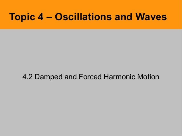 Topic 4 – Oscillations and Waves4.2 Damped and Forced Harmonic Motion