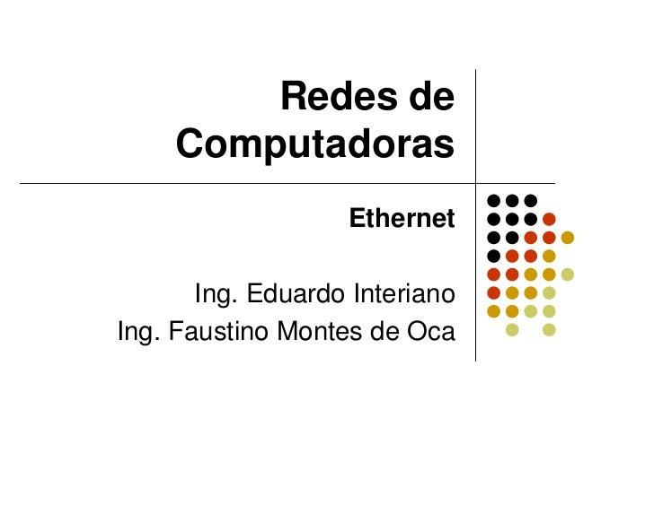 Redes de     Computadoras                   Ethernet       Ing. Eduardo InterianoIng. Faustino Montes de Oca