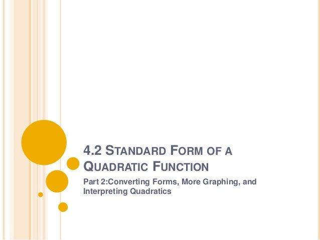 4.2 STANDARD FORM OF AQUADRATIC FUNCTIONPart 2:Converting Forms, More Graphing, andInterpreting Quadratics