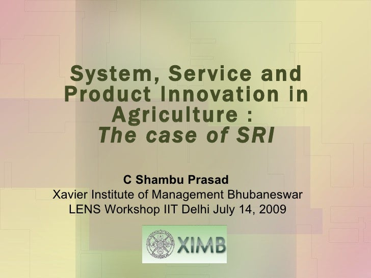 System, Service and Product Innovation in Agriculture :  The case of SRI C Shambu Prasad  Xavier Institute of Management B...