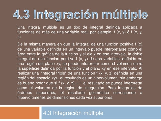 4.3 Integración múltiple Una integral múltiple es un tipo de integral definida aplicada a funciones de más de una variable...