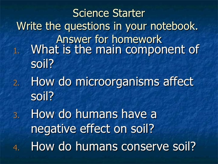 Science Starter Write the questions in your notebook.  Answer for homework <ul><li>What is the main component of soil? </l...