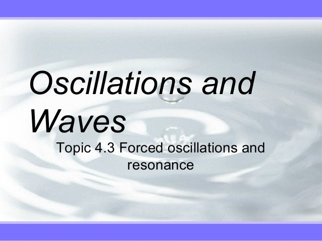Oscillations andWaves  Topic 4.3 Forced oscillations and             resonance