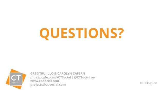 QUESTIONS? GREG TRUJILLO & CAROLYN CAPERN plus.google.com/+CTSocial | @CTSocializer www.ct-social.com projects@ct-social.c...