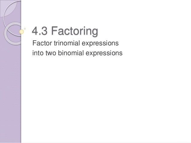 4.3 Factoring Factor trinomial expressions into two binomial expressions