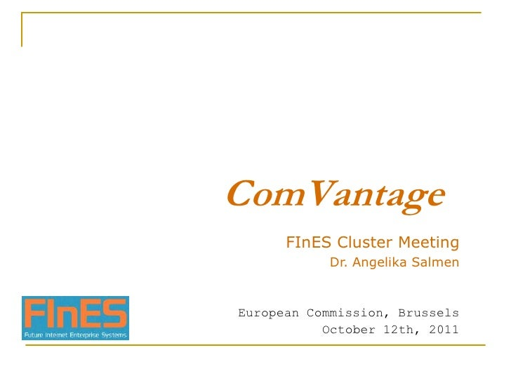 ComVantage<br />FInES Cluster Meeting<br />Dr. Angelika Salmen<br />European Commission, Brussels<br />October 12th, 2011<...