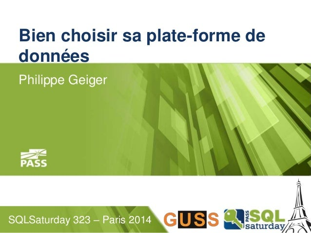 Bien choisir sa plate-forme de  données  Philippe Geiger  SQLSaturday 323 – Paris 2014