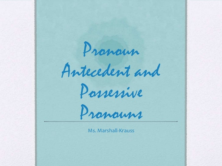 PronounAntecedent and  Possessive  Pronouns   Ms. Marshall-Krauss