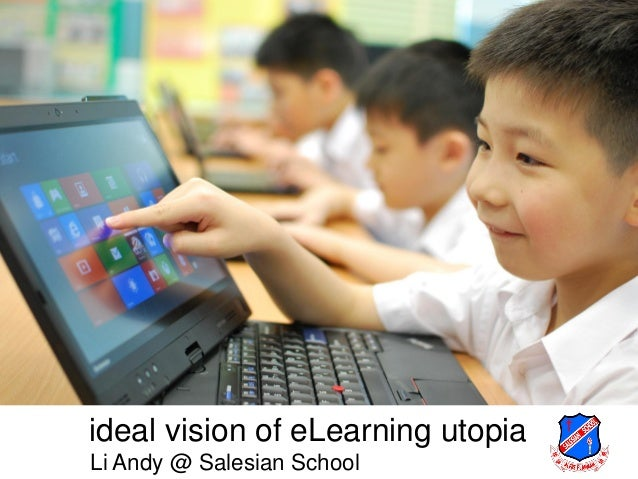ideal vision of eLearning utopiaLi Andy @ Salesian School