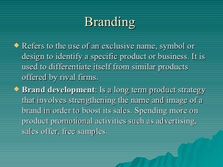 Branding  <ul><li>Refers to the use of an exclusive name, symbol or design to identify a specific product or business. It ...