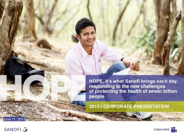 2015 I CORPORATE PRESENTATION HOPE, it's what Sanofi brings each day, responding to the new challenges of protecting the h...