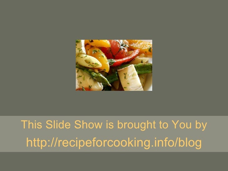This Slide Show is brought to You by http:// recipeforcooking.info/blog