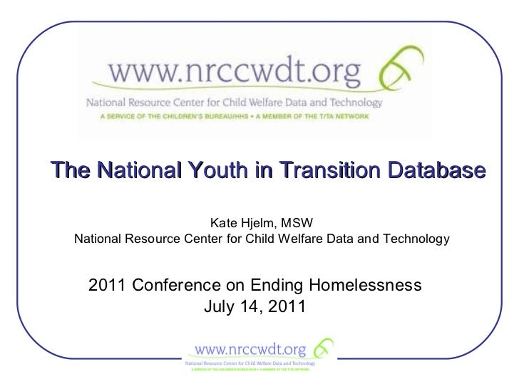 The National Youth in Transition Database 2011 Conference on Ending Homelessness July 14, 2011 Kate Hjelm, MSW National Re...