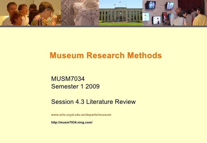 Museum Research Methods MUSM7034 Semester 1 2009 Session 4.3 Literature Review www.arts.usyd.edu.au/departs/museum http://...