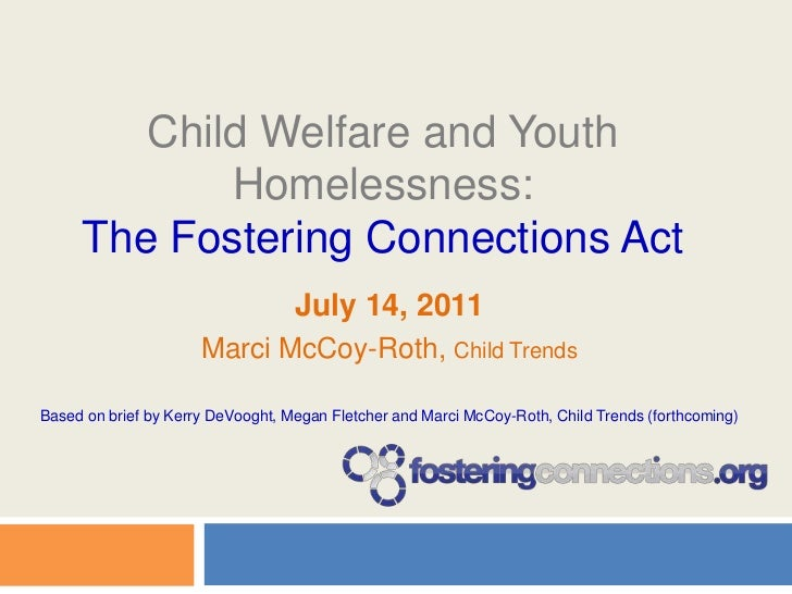 Child Welfare and Youth Homelessness:The Fostering Connections Act<br />July 14, 2011 <br />Marci McCoy-Roth, Child Trends...
